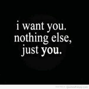 I want you nothing else just you